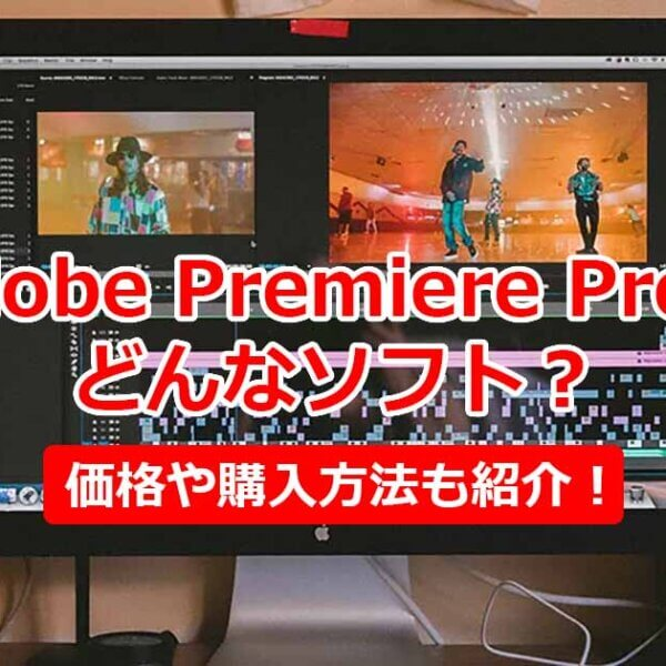 Adobe Premiere Proってどんなソフト?その魅力や価格・購入方法も紹介!
