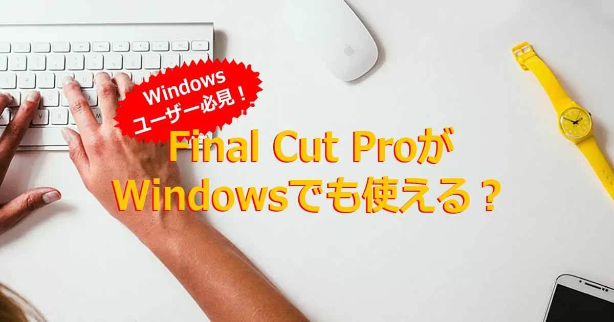 Final Cut ProはWindowsでも使える?Windowsユーザー向け情報を紹介!