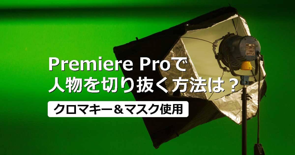 Premiere Proで人物を切り抜く方法は?クロマキーやマスクを使った方法を紹介!