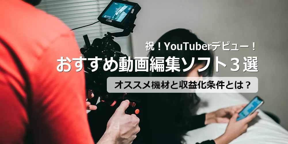 祝!YouTuberデビュー!おすすめのYouTube動画編集ソフトは?