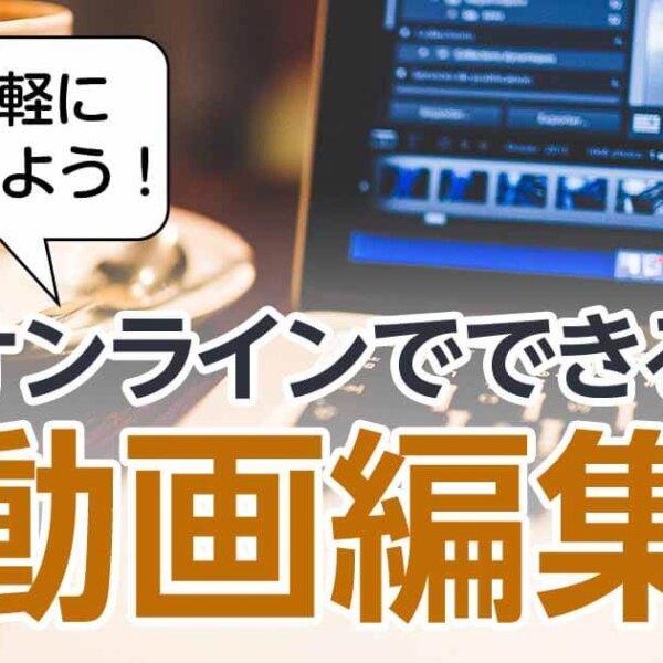 ブラウザ上で簡単。予算0円からできるオンライン動画編集サービスとは?