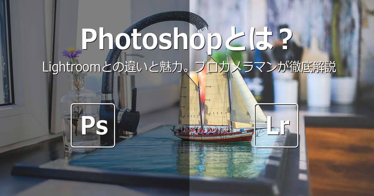 Photoshopとは?Lightroomとの違いと魅力。プロカメラマンが徹底解説