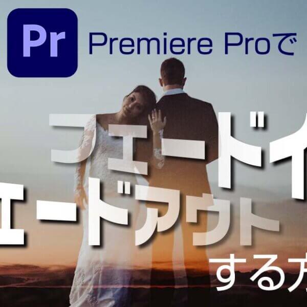 Premiere Proで【音・映像】をフェードイン・フェードアウトする方法!
