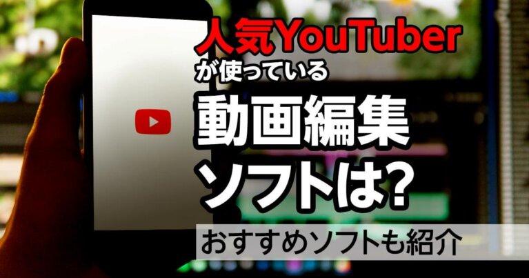 人気YouTuberが使っている動画編集ソフトは?おすすめソフトも紹介